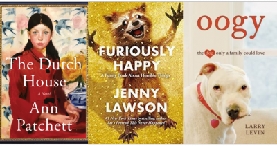 Cover images of The Dutch House by Ann Patchett, Furiously Happy by Jenny Lawson, Oogy: The Dog Only a Family Could Love by Larry Levin
