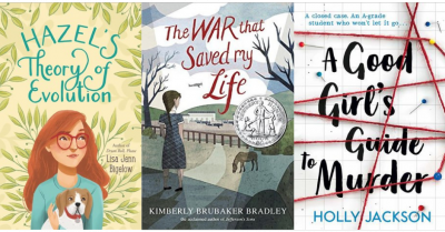 Cover images of Hazel's Theory of Evolution by Lisa Jenn Bigelow, The War that Saved my Life by Kimberly Brubaker Bradley, A Good Girl's Guide to Murder by Holly Jackson