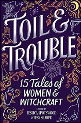 Cover image of Toil & Trouble: 15 Tales of Women and Witchcraft edited by Jessica Spotswood and Tess Sharpe